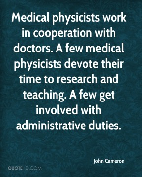 Medical physicists work in cooperation with doctors. A few medical physicists devote their time to research and teaching. A few get involved with administrative duties.