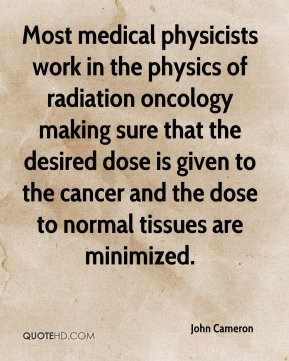 Most medical physicists work in the physics of radiation oncology making sure that the desired dose is given to the cancer and the dose to normal tissues are minimized.