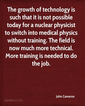 John Cameron - The growth of technology is such that it is not possible today for a nuclear physicist to switch into medical physics without training. The field is now much more technical. More training is needed to do the job.