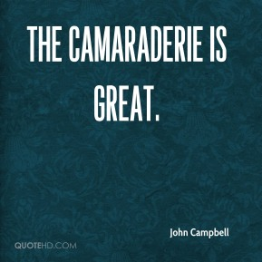 John Campbell  - The camaraderie is great.