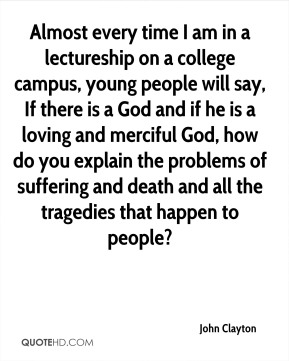 John Clayton - Almost every time I am in a lectureship on a college campus, young people will say, If there is a God and if he is a loving and merciful God, how do you explain the problems of suffering and death and all the tragedies that happen to people?
