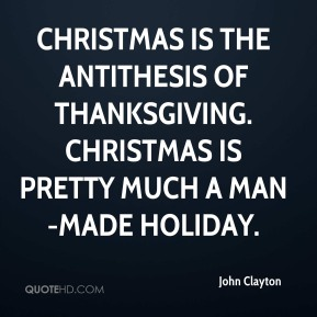 Christmas is the antithesis of Thanksgiving. Christmas is pretty much a man-made holiday.