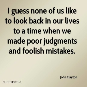 John Clayton - I guess none of us like to look back in our lives to a time when we made poor judgments and foolish mistakes.