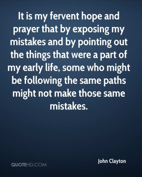It is my fervent hope and prayer that by exposing my mistakes and by pointing out the things that were a part of my early life, some who might be following the same paths might not make those same mistakes.
