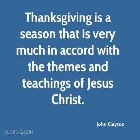 John Clayton - Thanksgiving is a season that is very much in accord with the themes and teachings of Jesus Christ.