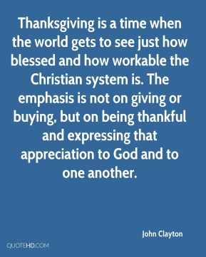 Thanksgiving is a time when the world gets to see just how blessed and how workable the Christian system is. The emphasis is not on giving or buying, but on being thankful and expressing that appreciation to God and to one another.