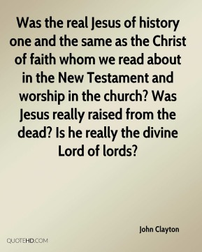 John Clayton - Was the real Jesus of history one and the same as the Christ of faith whom we read about in the New Testament and worship in the church? Was Jesus really raised from the dead? Is he really the divine Lord of lords?