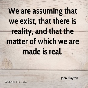 John Clayton - We are assuming that we exist, that there is reality, and that the matter of which we are made is real.