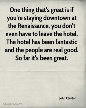 John Clayton  - One thing that's great is if you're staying downtown at the Renaissance, you don't even have to leave the hotel. The hotel has been fantastic and the people are real good. So far it's been great.