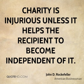 Charity is injurious unless it helps the recipient to become independent of it.