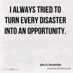 I always tried to turn every disaster into an opportunity.