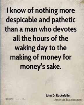 John D. Rockefeller - I know of nothing more despicable and pathetic than a man who devotes all the hours of the waking day to the making of money for money's sake.