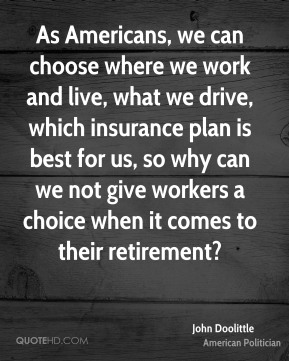 John Doolittle - As Americans, we can choose where we work and live, what we drive, which insurance plan is best for us, so why can we not give workers a choice when it comes to their retirement?