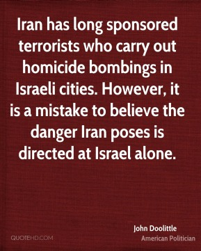 Iran has long sponsored terrorists who carry out homicide bombings in Israeli cities. However, it is a mistake to believe the danger Iran poses is directed at Israel alone.