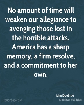 John Doolittle - No amount of time will weaken our allegiance to avenging those lost in the horrible attacks. America has a sharp memory, a firm resolve, and a commitment to her own.