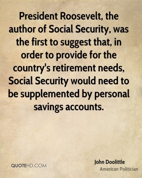 President Roosevelt, the author of Social Security, was the first to suggest that, in order to provide for the country's retirement needs, Social Security would need to be supplemented by personal savings accounts.