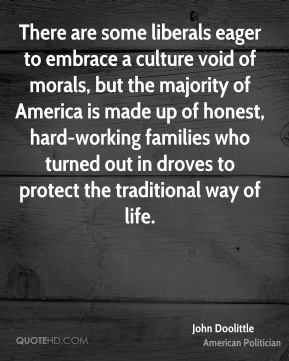 There are some liberals eager to embrace a culture void of morals, but the majority of America is made up of honest, hard-working families who turned out in droves to protect the traditional way of life.