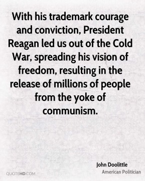 John Doolittle - With his trademark courage and conviction, President Reagan led us out of the Cold War, spreading his vision of freedom, resulting in the release of millions of people from the yoke of communism.