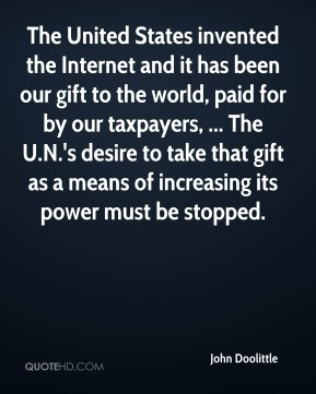 John Doolittle  - The United States invented the Internet and it has been our gift to the world, paid for by our taxpayers, ... The U.N.'s desire to take that gift as a means of increasing its power must be stopped.