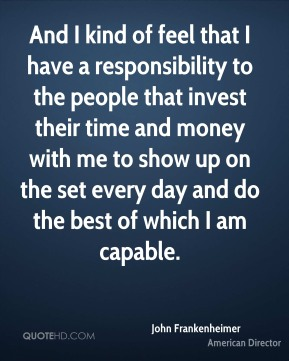 And I kind of feel that I have a responsibility to the people that invest their time and money with me to show up on the set every day and do the best of which I am capable.