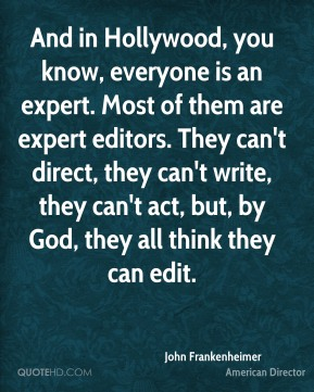 John Frankenheimer - And in Hollywood, you know, everyone is an expert. Most of them are expert editors. They can't direct, they can't write, they can't act, but, by God, they all think they can edit.