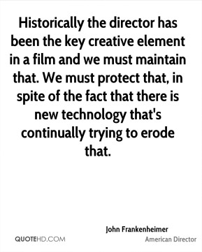 Historically the director has been the key creative element in a film and we must maintain that. We must protect that, in spite of the fact that there is new technology that's continually trying to erode that.
