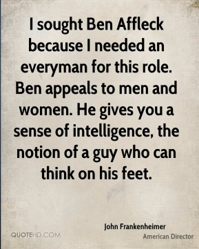 I sought Ben Affleck because I needed an everyman for this role. Ben appeals to men and women. He gives you a sense of intelligence, the notion of a guy who can think on his feet.