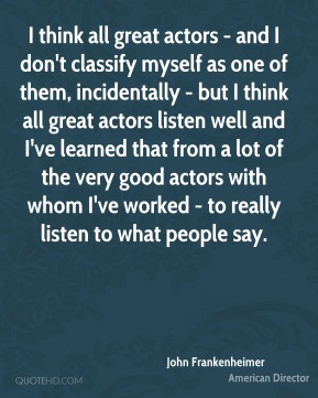 I think all great actors - and I don't classify myself as one of them, incidentally - but I think all great actors listen well and I've learned that from a lot of the very good actors with whom I've worked - to really listen to what people say.