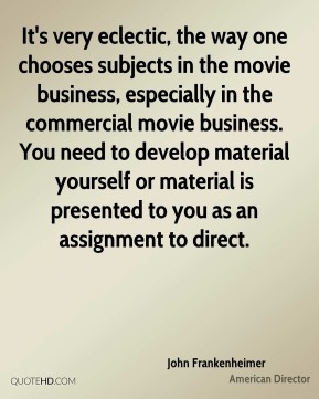 John Frankenheimer - It's very eclectic, the way one chooses subjects in the movie business, especially in the commercial movie business. You need to develop material yourself or material is presented to you as an assignment to direct.