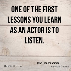 One of the first lessons you learn as an actor is to listen.