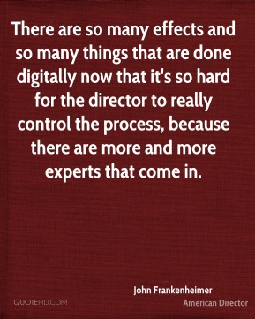 There are so many effects and so many things that are done digitally now that it's so hard for the director to really control the process, because there are more and more experts that come in.