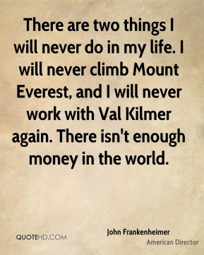 There are two things I will never do in my life. I will never climb Mount Everest, and I will never work with Val Kilmer again. There isn't enough money in the world.