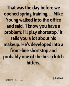 That was the day before we opened spring training, ... Mike Young walked into the office and said, 'I know you have a problem; I'll play shortstop.' It tells you a lot about his makeup. He's developed into a front-line shortstop and probably one of the best clutch hitters.