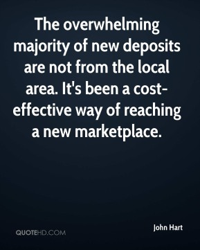 The overwhelming majority of new deposits are not from the local area. It's been a cost-effective way of reaching a new marketplace.