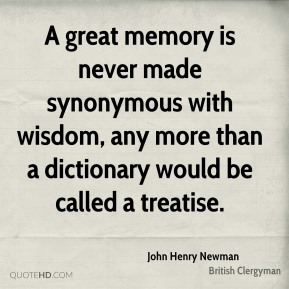 John Henry Newman - A great memory is never made synonymous with wisdom, any more than a dictionary would be called a treatise.