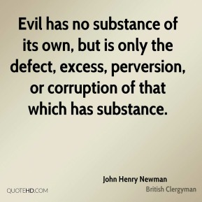 Evil has no substance of its own, but is only the defect, excess, perversion, or corruption of that which has substance.