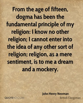 John Henry Newman - From the age of fifteen, dogma has been the fundamental principle of my religion: I know no other religion; I cannot enter into the idea of any other sort of religion; religion, as a mere sentiment, is to me a dream and a mockery.