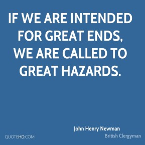 If we are intended for great ends, we are called to great hazards.
