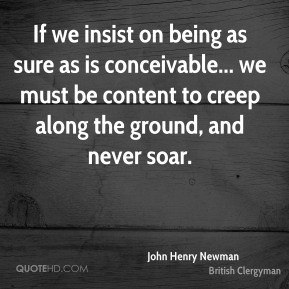 John Henry Newman - If we insist on being as sure as is conceivable... we must be content to creep along the ground, and never soar.