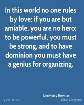 In this world no one rules by love; if you are but amiable, you are no hero; to be powerful, you must be strong, and to have dominion you must have a genius for organizing.