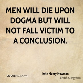 John Henry Newman - Men will die upon dogma but will not fall victim to a conclusion.