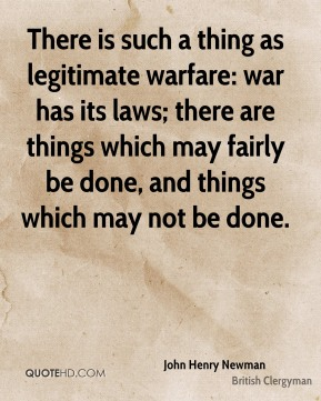 John Henry Newman - There is such a thing as legitimate warfare: war has its laws; there are things which may fairly be done, and things which may not be done.