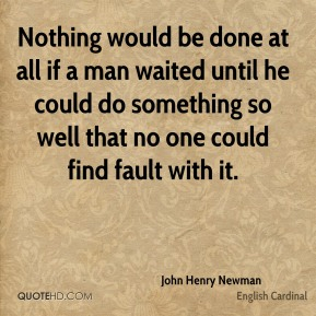 Nothing would be done at all if a man waited until he could do something so well that no one could find fault with it.