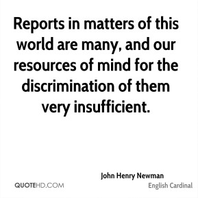 Reports in matters of this world are many, and our resources of mind for the discrimination of them very insufficient.