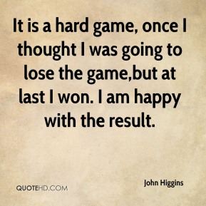 John Higgins  - It is a hard game, once I thought I was going to lose the game,but at last I won. I am happy with the result.
