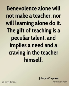 John Jay Chapman - Benevolence alone will not make a teacher, nor will learning alone do it. The gift of teaching is a peculiar talent, and implies a need and a craving in the teacher himself.