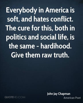 John Jay Chapman - Everybody in America is soft, and hates conflict. The cure for this, both in politics and social life, is the same - hardihood. Give them raw truth.