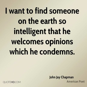 I want to find someone on the earth so intelligent that he welcomes opinions which he condemns.