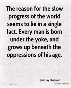 The reason for the slow progress of the world seems to lie in a single fact. Every man is born under the yoke, and grows up beneath the oppressions of his age.