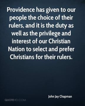 John Jay Chapman  - Providence has given to our people the choice of their rulers, and it is the duty as well as the privilege and interest of our Christian Nation to select and prefer Christians for their rulers.